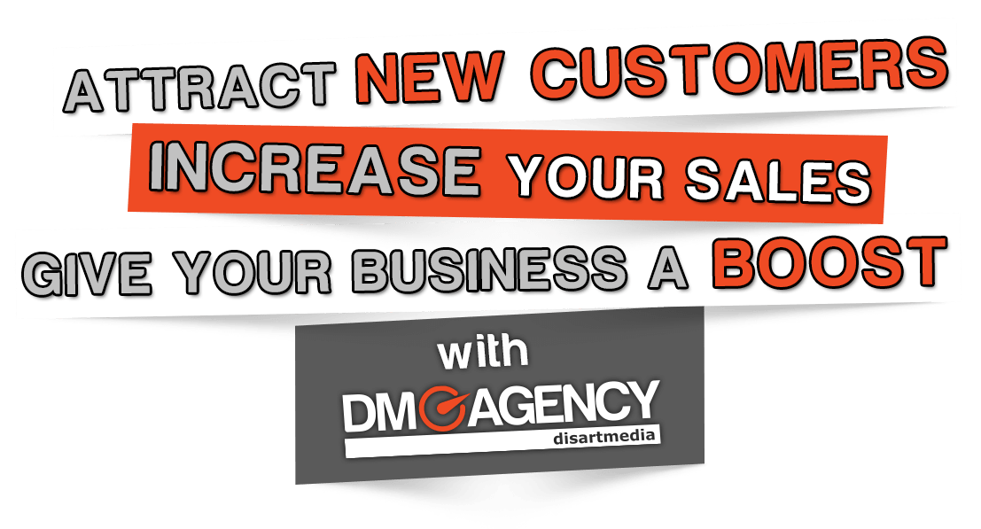 Attract new customers , increase your sales and give your business a boost with DM Agency